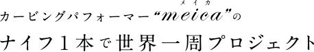 """カービングパフォーマー """"meica"""" のナイフ 1 本で世界一周プロジェクト"""